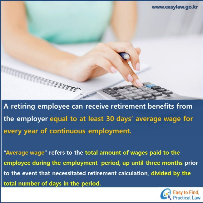 "A retiring employee can receive retirement benefits from the employer equal to at least 30 days' average wage for every year of continuous employment. ""Average wage"" refers to the total amount of wages paid to the employee during the employment  period, up until three months prior to the event that necessitated retirement calculation, divided by the total number of days in the period."